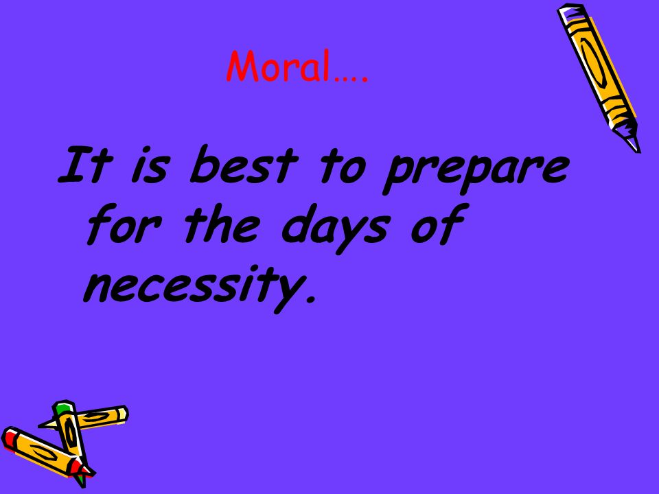 It is best to prepare for the days of necessity.