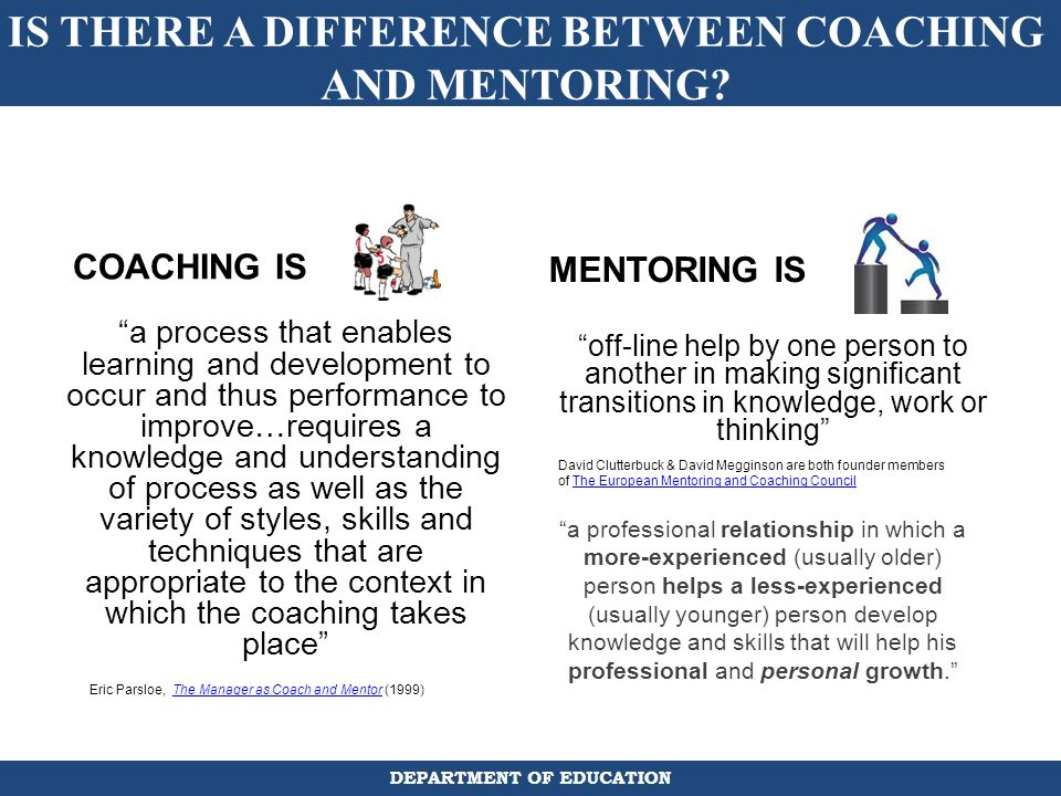 differences between coaching and mentoring There is often confusion between these two functions, because the one of the functions of a good mentor is to coach a mentee although mentors utilize coaching skills to serve the mentee, mentoring involves additional tasks, which can include.