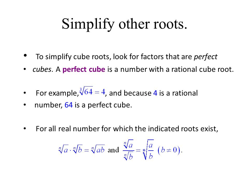 Simplify other roots. To simplify cube roots, look for factors that are perfect. cubes. A perfect cube is a number with a rational cube root.