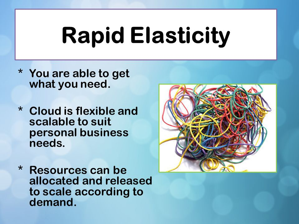 Rapid Elasticity You are able to get what you need.