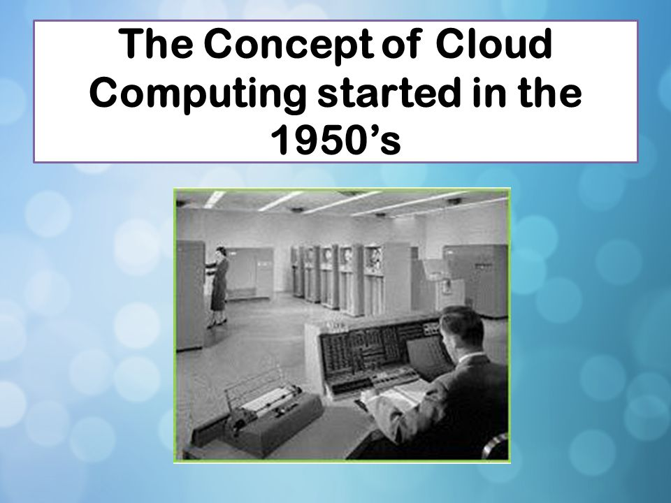The Concept of Cloud Computing started in the 1950's