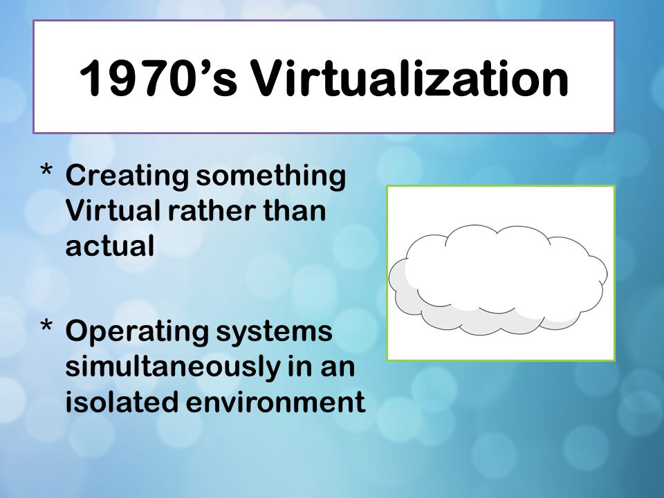 1970's Virtualization Creating something Virtual rather than actual