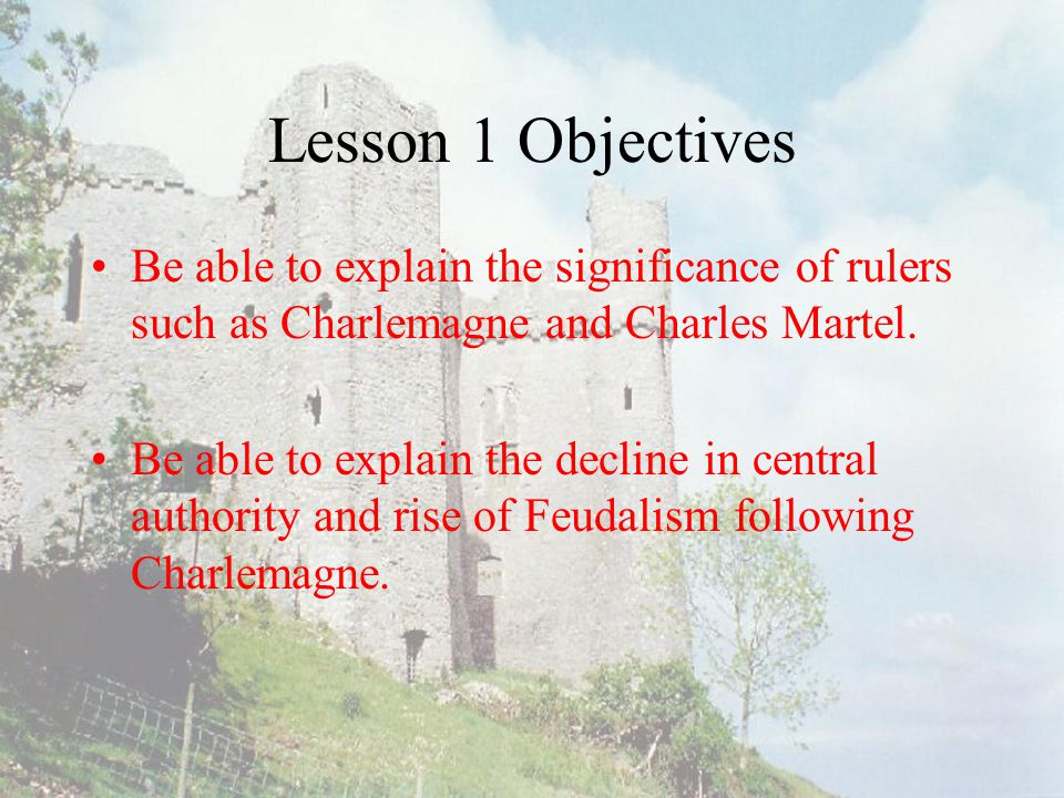 Lesson 1 Objectives Be able to explain the significance of rulers such as Charlemagne and Charles Martel.
