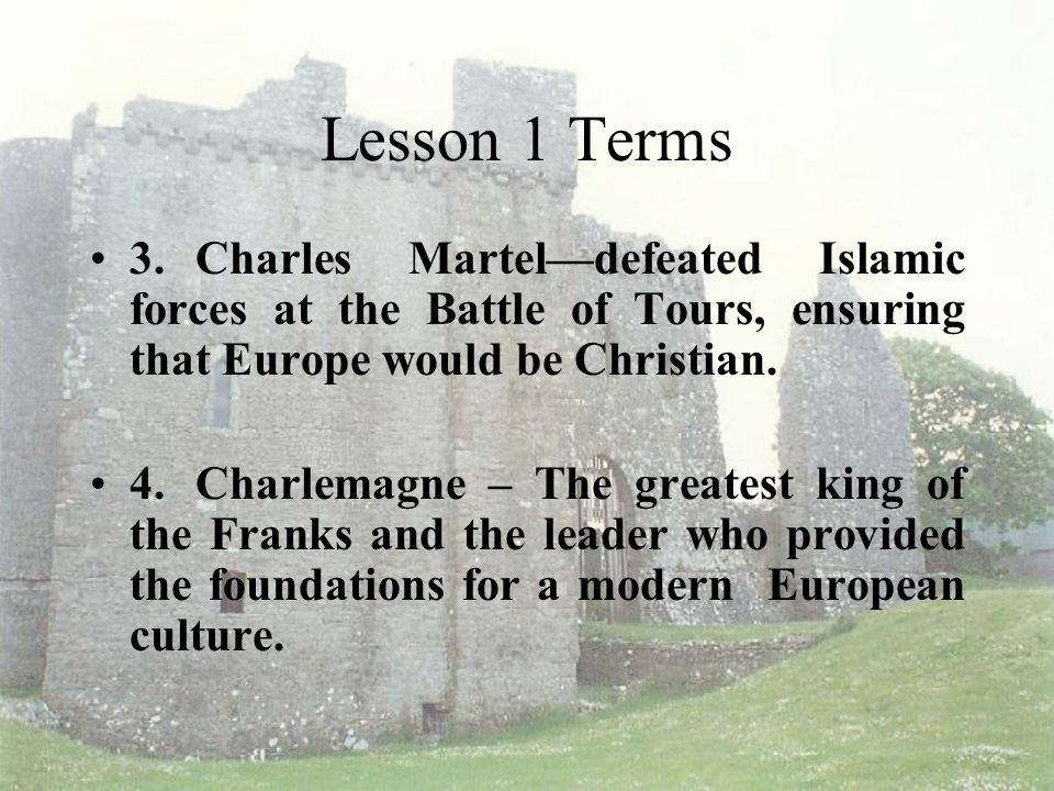 Lesson 1 Terms 3. Charles Martel—defeated Islamic forces at the Battle of Tours, ensuring that Europe would be Christian.