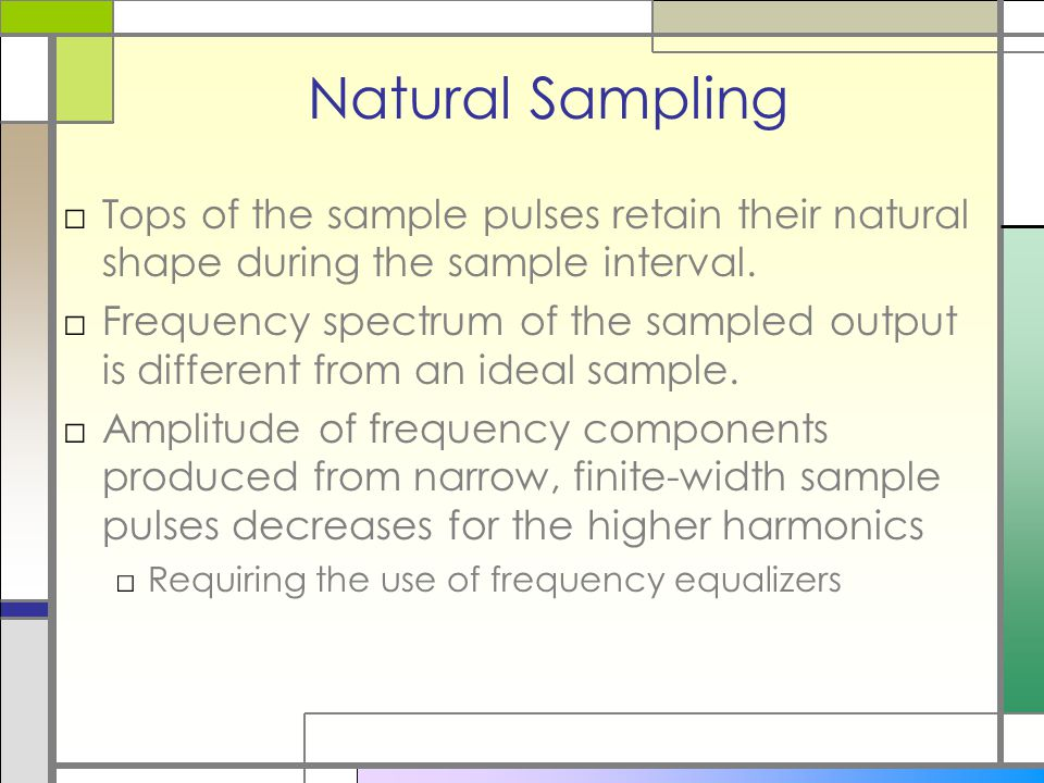 Natural Sampling Tops of the sample pulses retain their natural shape during the sample interval.