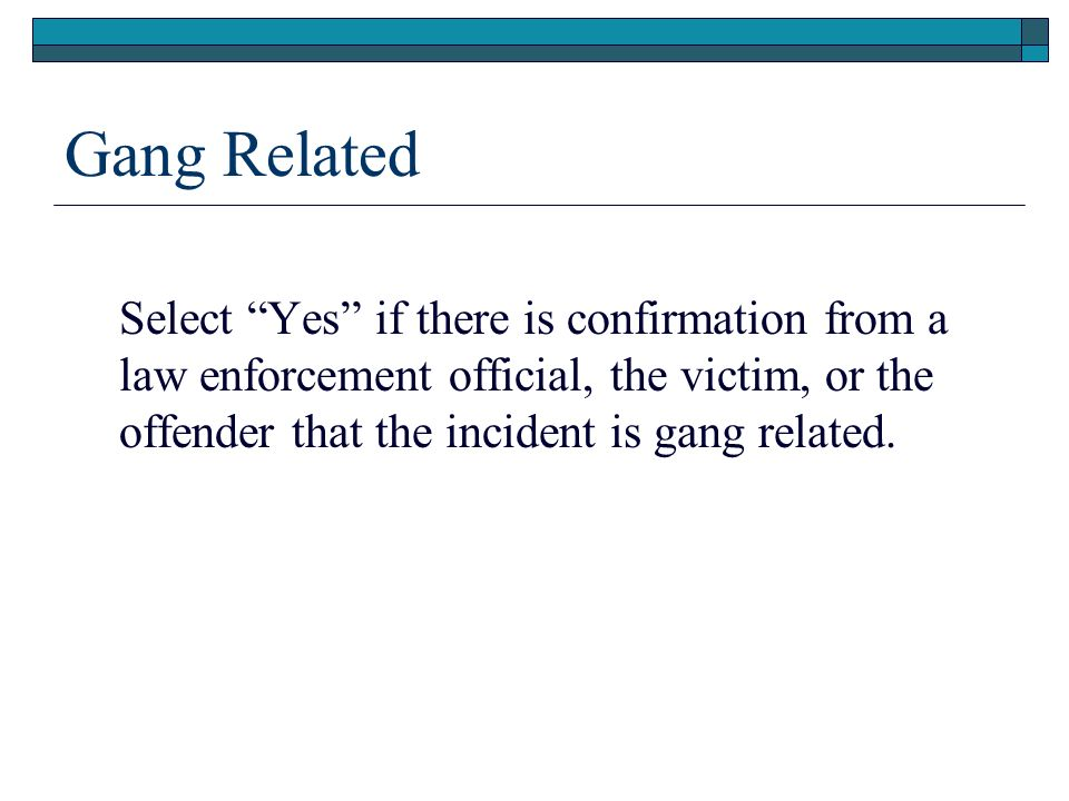 Gang Related Select Yes if there is confirmation from a law enforcement official, the victim, or the offender that the incident is gang related.