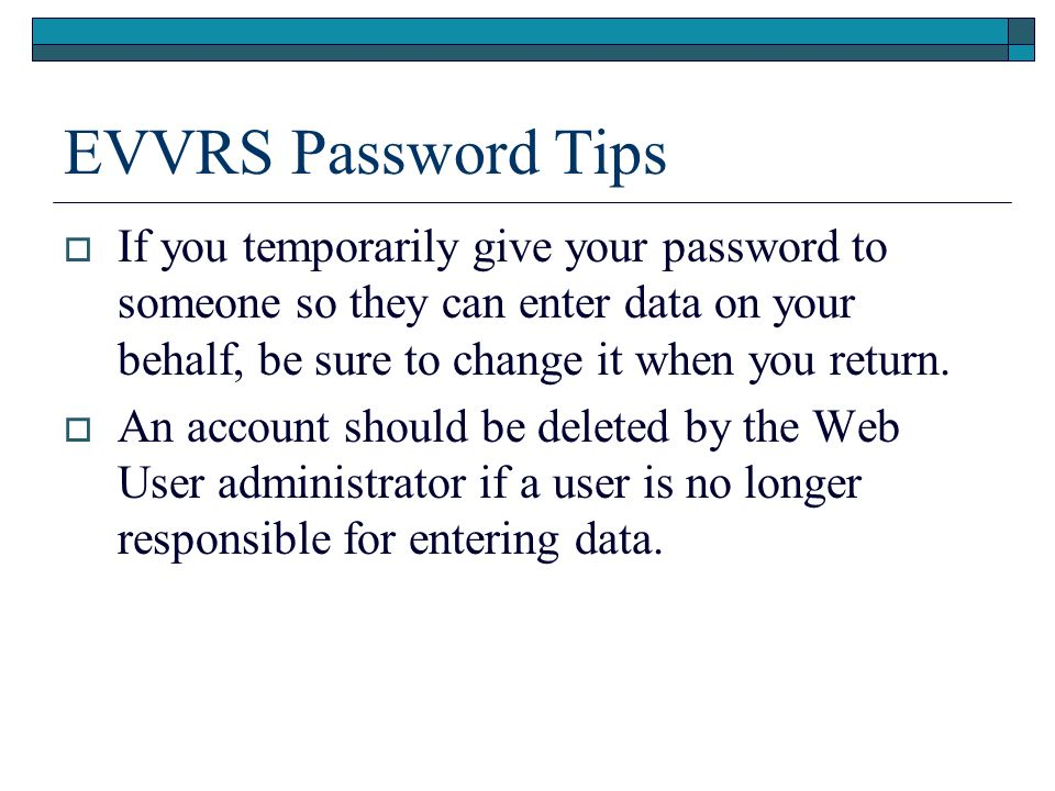 EVVRS Password Tips If you temporarily give your password to someone so they can enter data on your behalf, be sure to change it when you return.