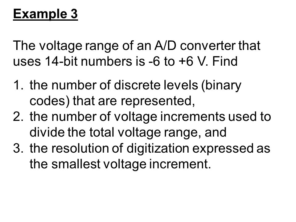 Example 3 The voltage range of an A/D converter that uses 14-bit numbers is -6 to +6 V. Find.