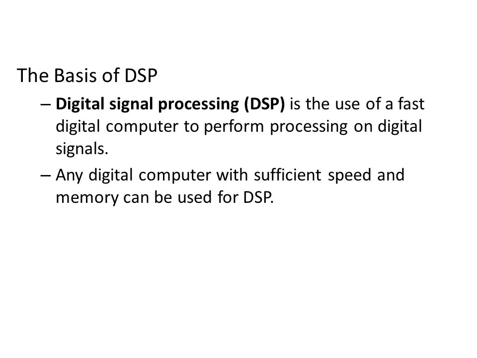 The Basis of DSP Digital signal processing (DSP) is the use of a fast digital computer to perform processing on digital signals.