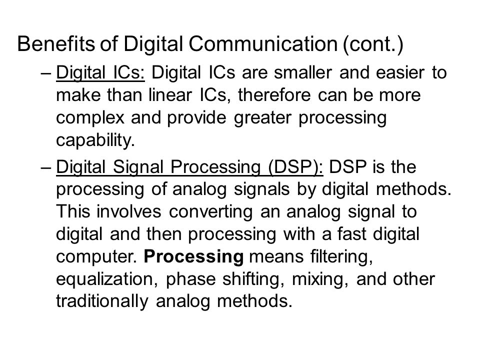 advantages of digital communication and signal Advantages 1 ease of programmability the digital systems can be used for different applications by simply changing the program without additional changes in hardware 3 high speed digital processing of data ensures high speed of operation which is possible due to advances in digital signal processing.