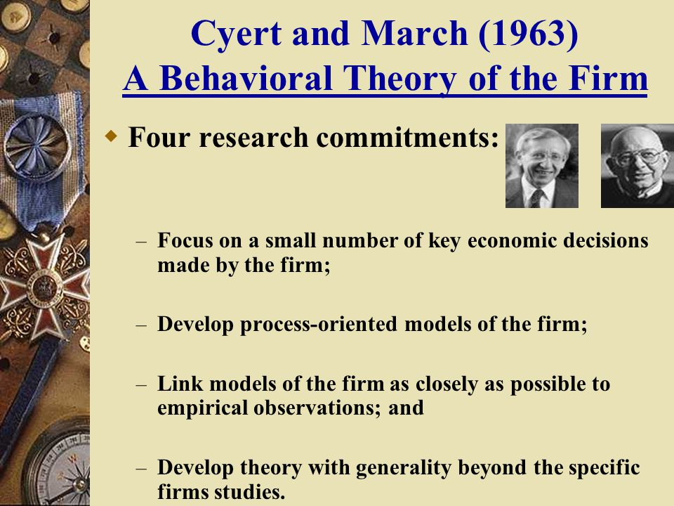 a behavioral theory of the firm Behavioral theory of the firm i had been at carnegie since 1948, and james march had just arrived i was an economist, and he, a political scientist my interest was in oligopoly theory and his, in organization theory i had been concerned that economic theory concentrated on variables out-side.
