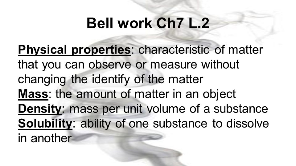 Bell work Ch7 L.2 Physical properties: characteristic of matter that you can observe or measure without changing the identify of the matter.