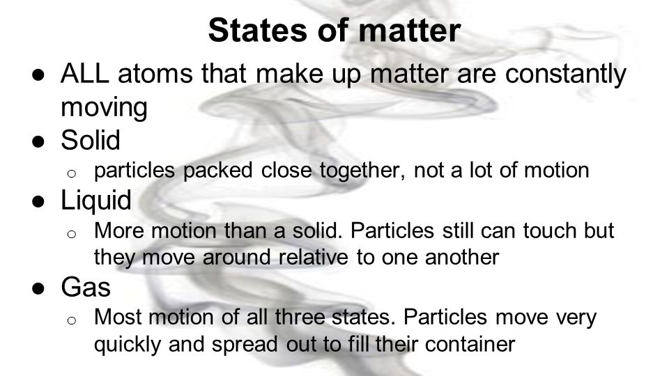 States of matter ALL atoms that make up matter are constantly moving