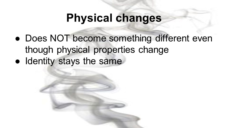 Physical changes Does NOT become something different even though physical properties change.