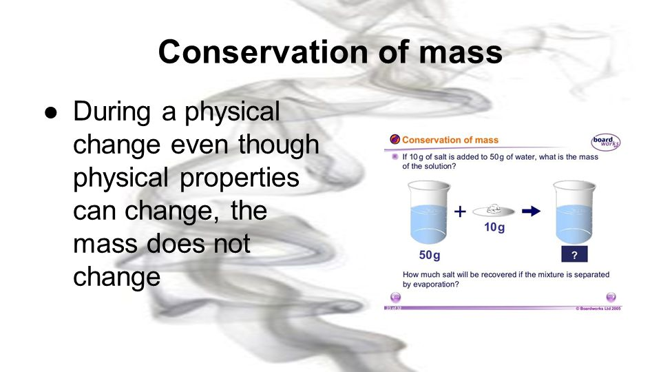 Conservation of mass During a physical change even though physical properties can change, the mass does not change.