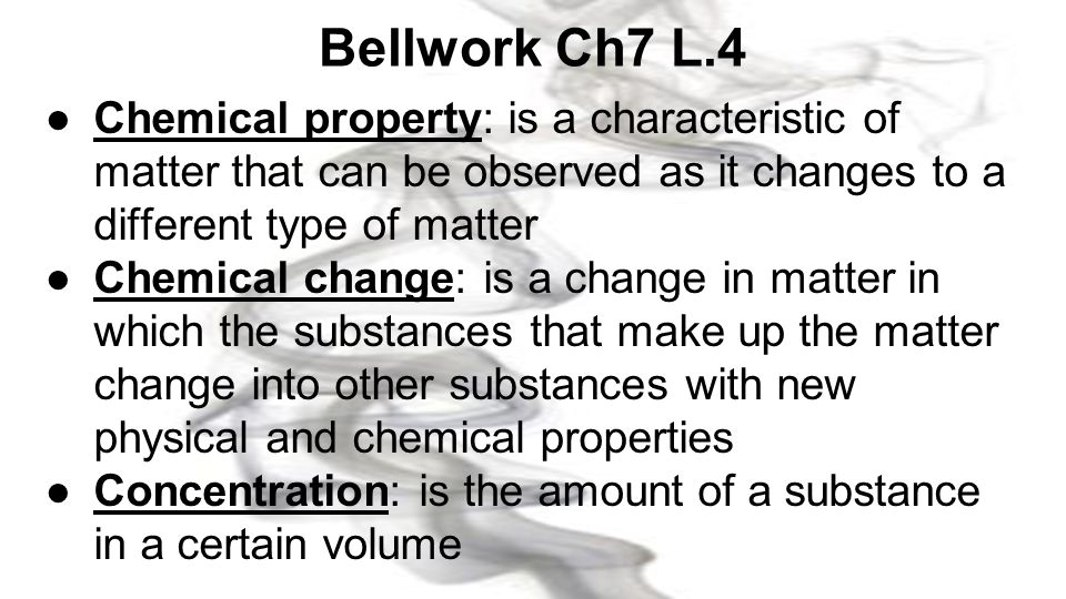 Bellwork Ch7 L.4 Chemical property: is a characteristic of matter that can be observed as it changes to a different type of matter.