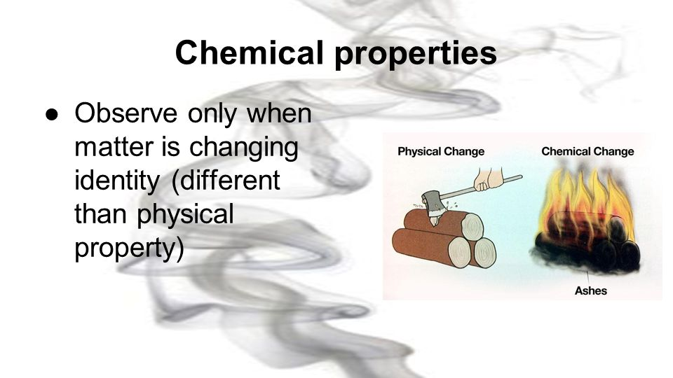 Chemical properties Observe only when matter is changing identity (different than physical property)