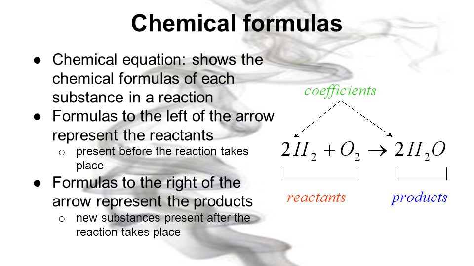 Chemical formulas Chemical equation: shows the chemical formulas of each substance in a reaction.