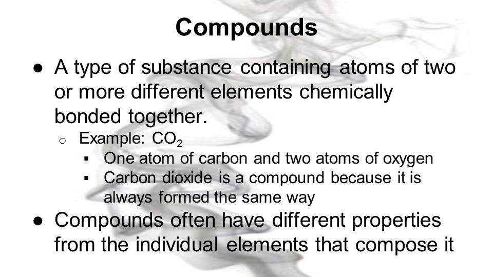 Compounds A type of substance containing atoms of two or more different elements chemically bonded together.