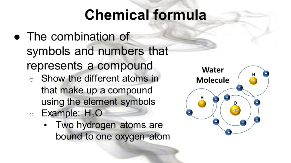 Chemical formula The combination of symbols and numbers that represents a compound.