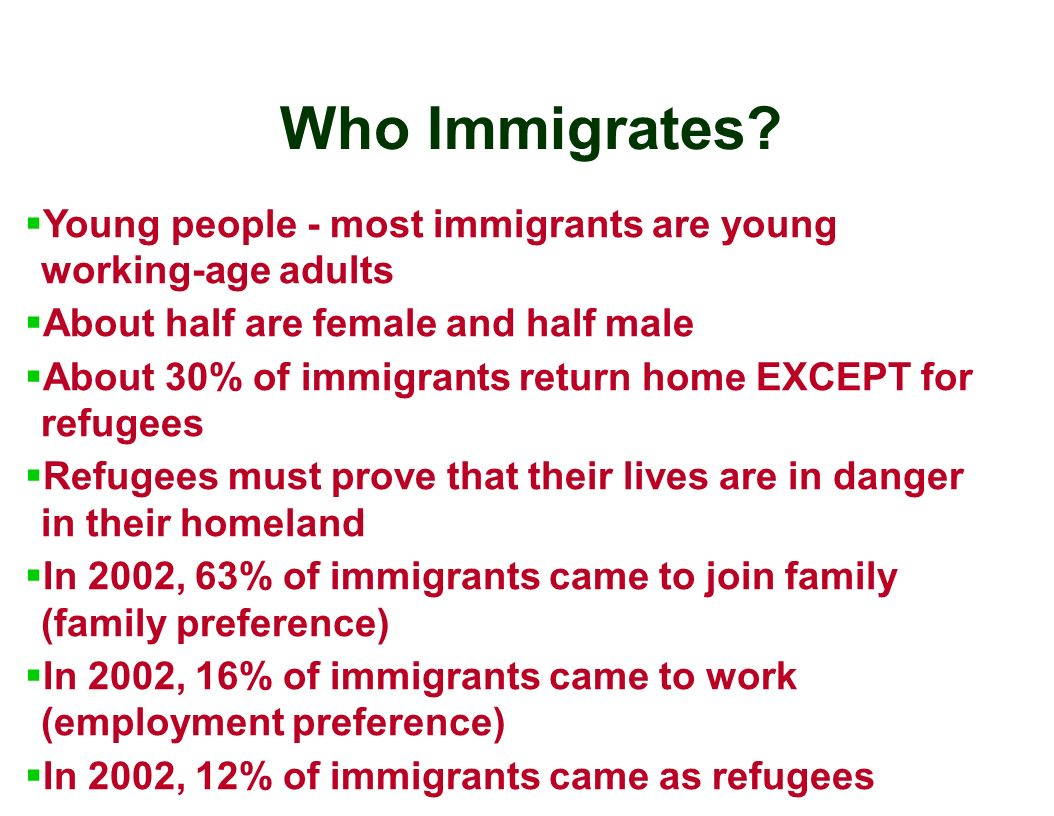 Who Immigrates Young people - most immigrants are young working-age adults. About half are female and half male.
