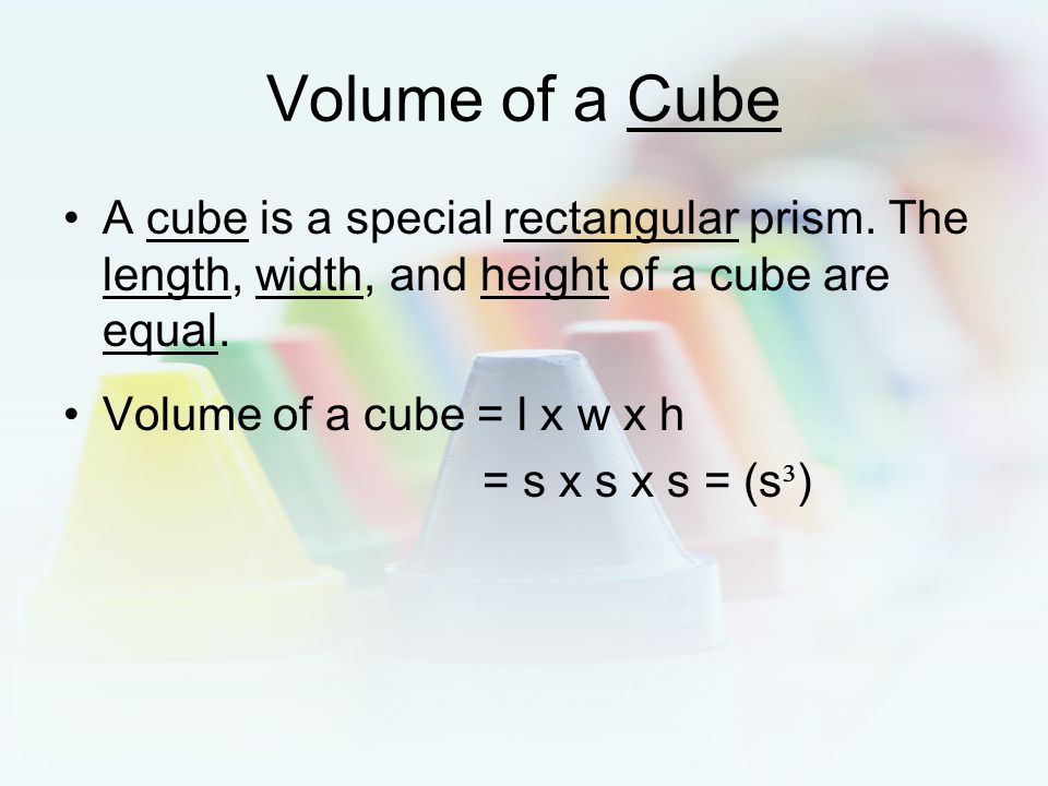 Volume of a Cube A cube is a special rectangular prism. The length, width, and height of a cube are equal.