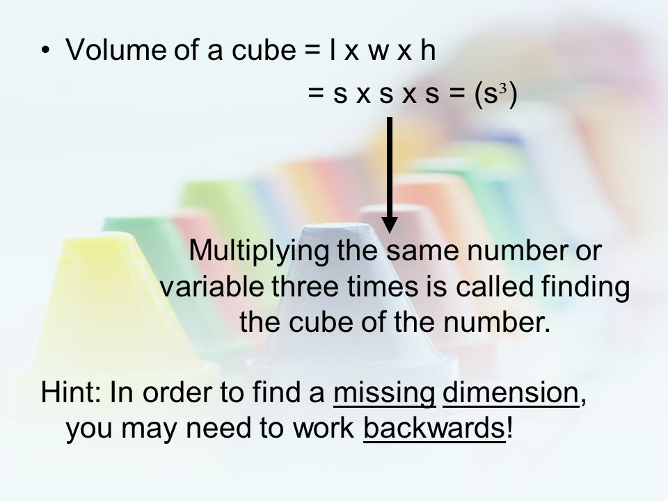 Volume of a cube = l x w x h = s x s x s = (s³) Hint: In order to find a missing dimension, you may need to work backwards!