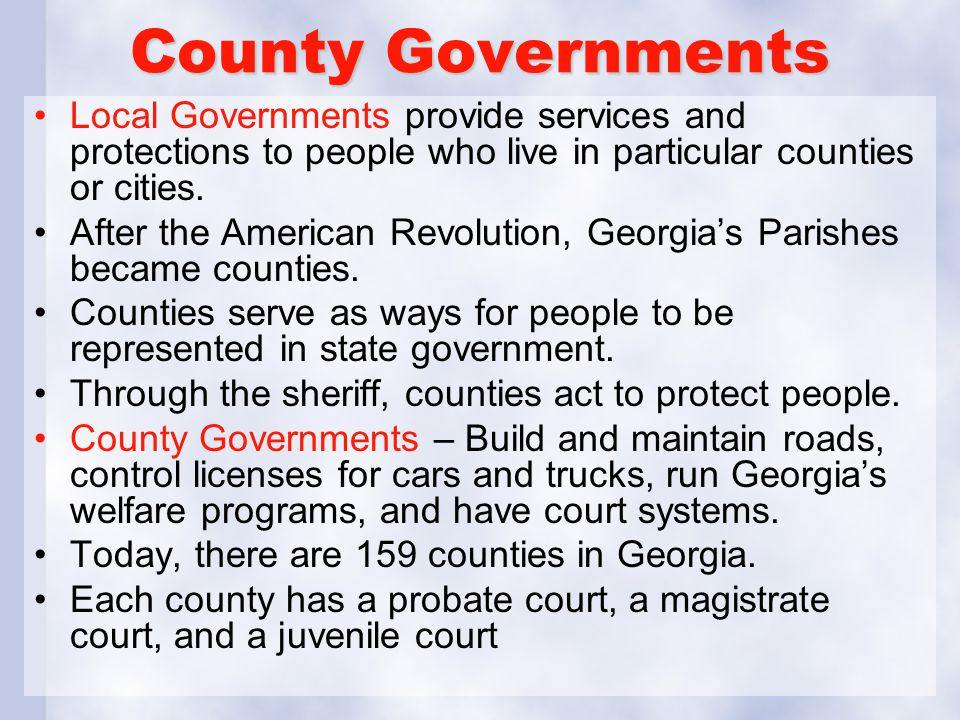 County Governments Local Governments provide services and protections to people who live in particular counties or cities.