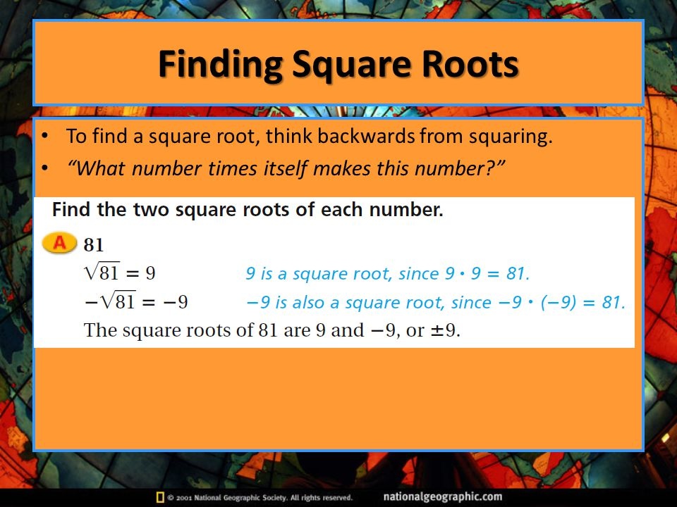Finding Square Roots To find a square root, think backwards from squaring.