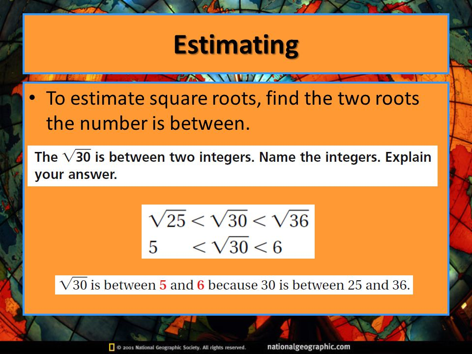 Estimating To estimate square roots, find the two roots the number is between.