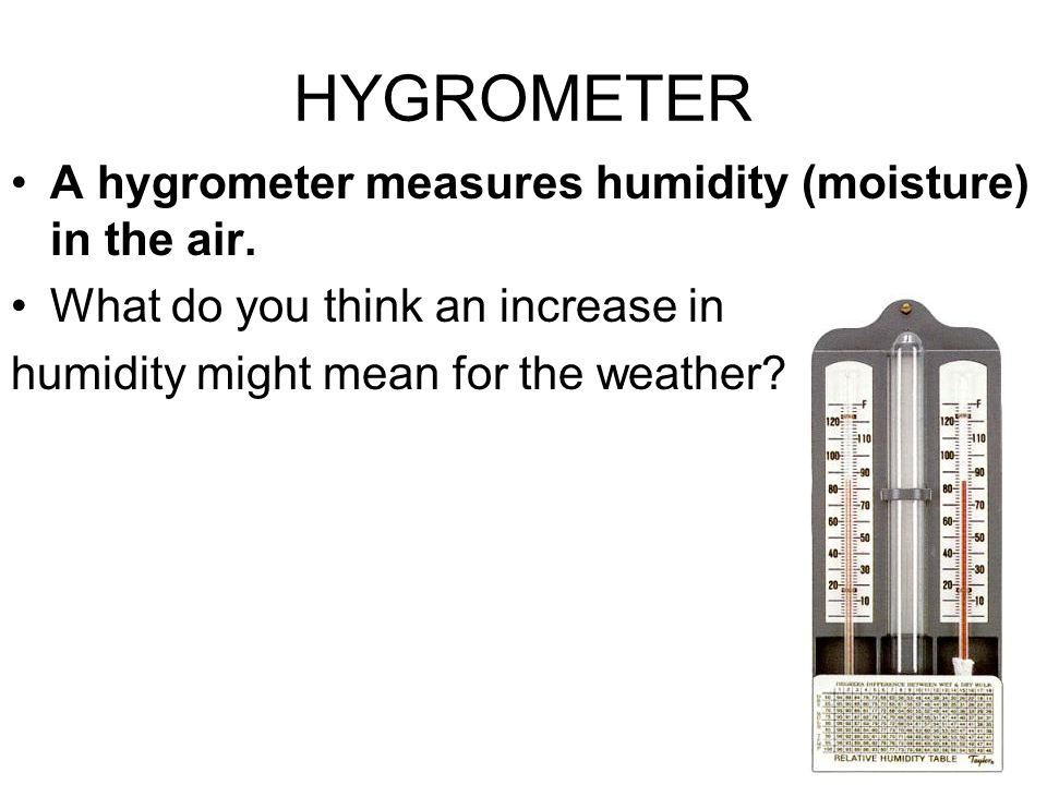 HYGROMETER A hygrometer measures humidity (moisture) in the air.