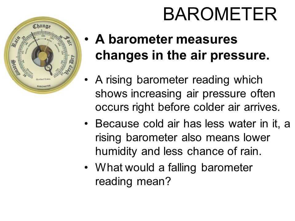 BAROMETER A barometer measures changes in the air pressure.