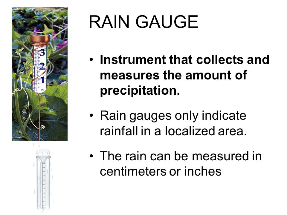 RAIN GAUGE Instrument that collects and measures the amount of precipitation. Rain gauges only indicate rainfall in a localized area.