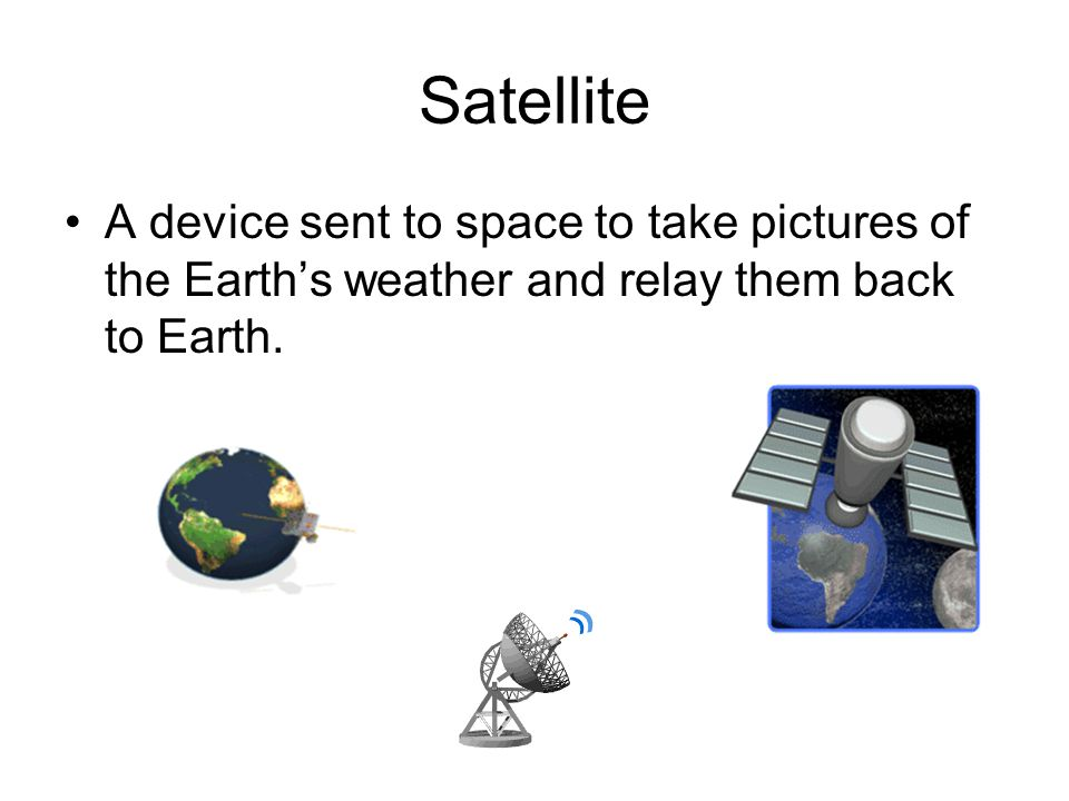 Satellite A device sent to space to take pictures of the Earth's weather and relay them back to Earth.