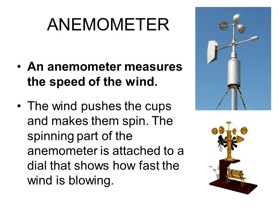 ANEMOMETER An anemometer measures the speed of the wind.