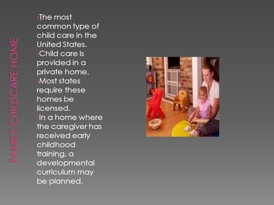 Family Childcare Home The most common type of child care in the United States. Child care is provided in a private home.