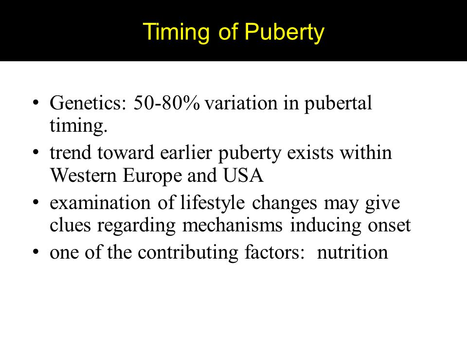 Timing of Puberty Genetics: 50-80% variation in pubertal timing.