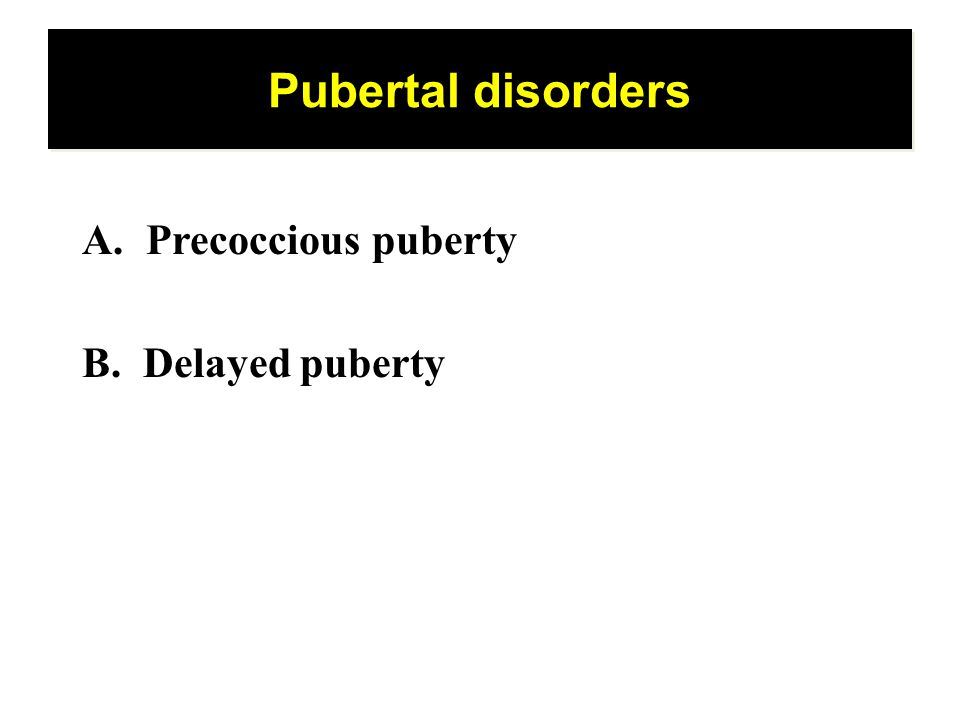 Pubertal disorders Precoccious puberty B. Delayed puberty