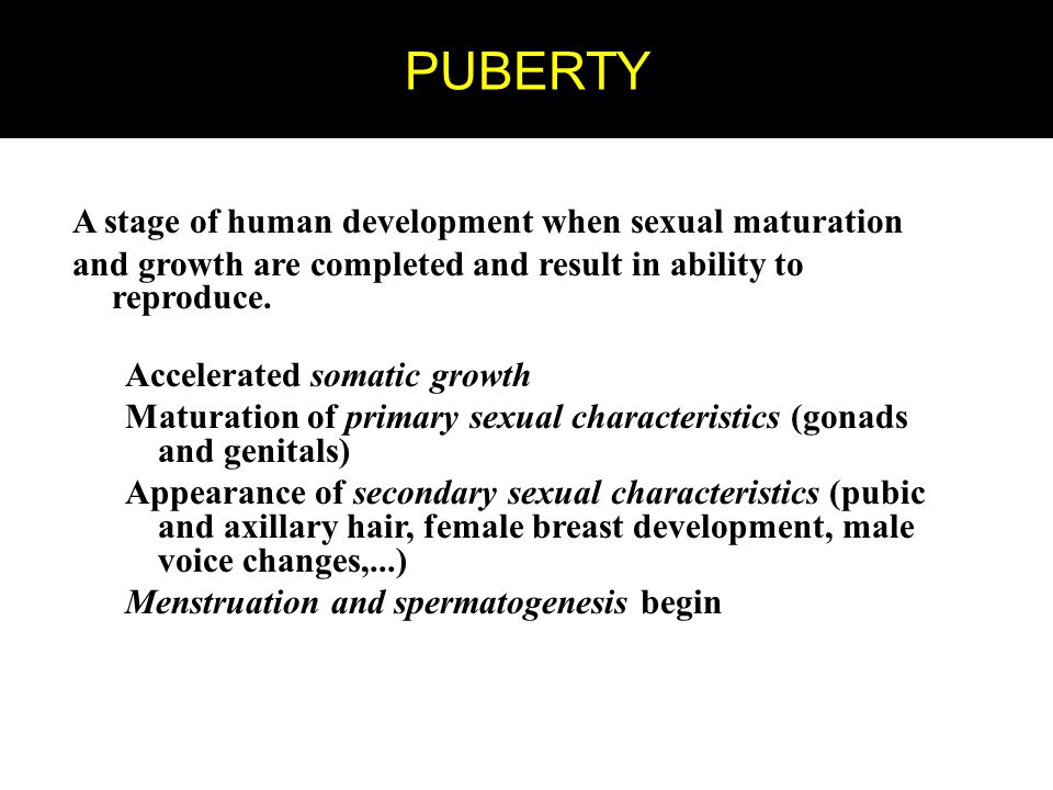 PUBERTY A stage of human development when sexual maturation