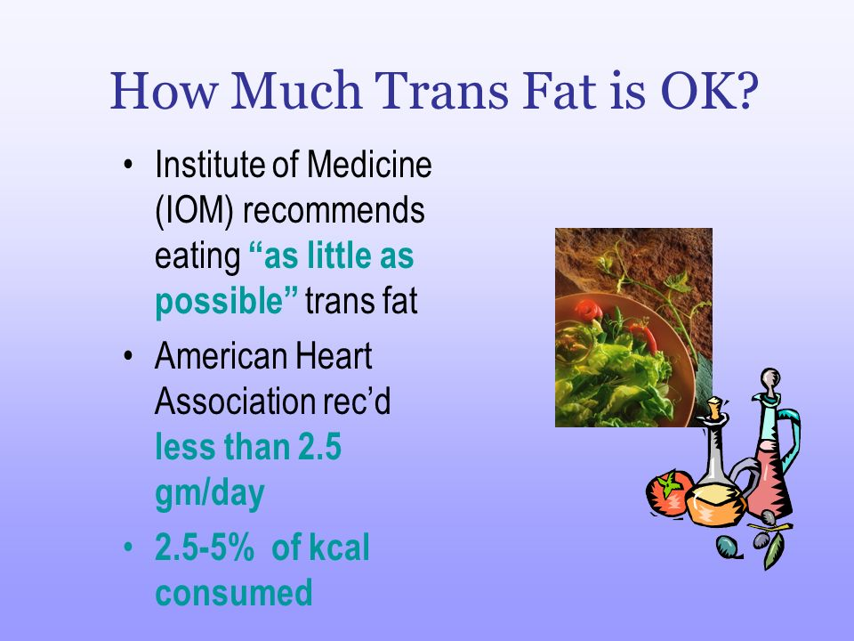 How Much Trans Fat is OK Institute of Medicine (IOM) recommends eating as little as possible trans fat.