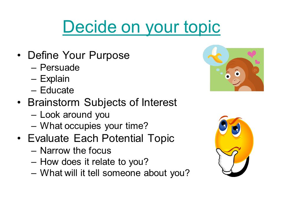 Decide on your topic Define Your Purpose