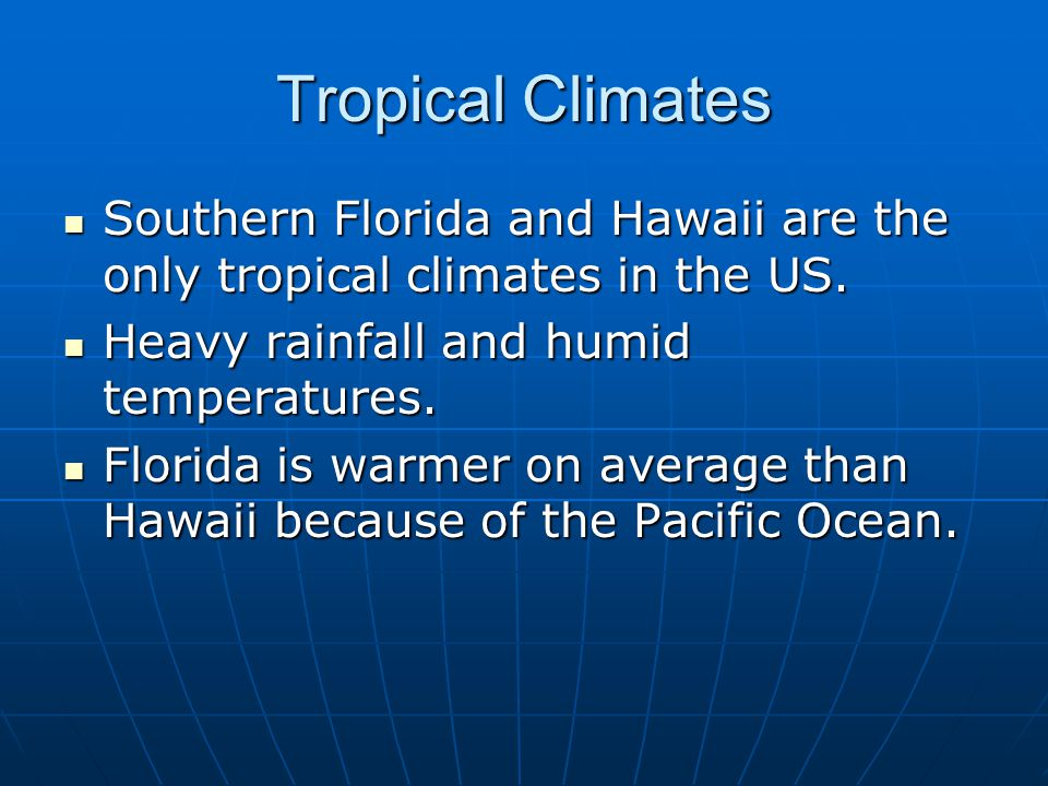 Tropical Climates Southern Florida and Hawaii are the only tropical climates in the US. Heavy rainfall and humid temperatures.