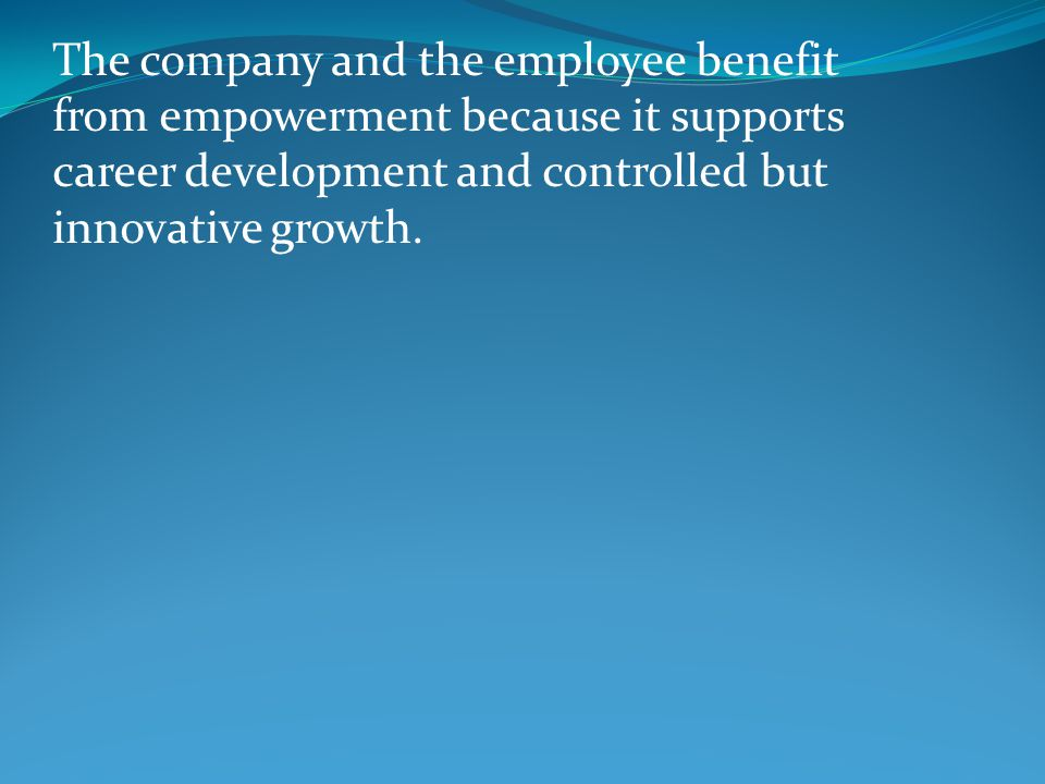 The company and the employee benefit from empowerment because it supports career development and controlled but innovative growth.