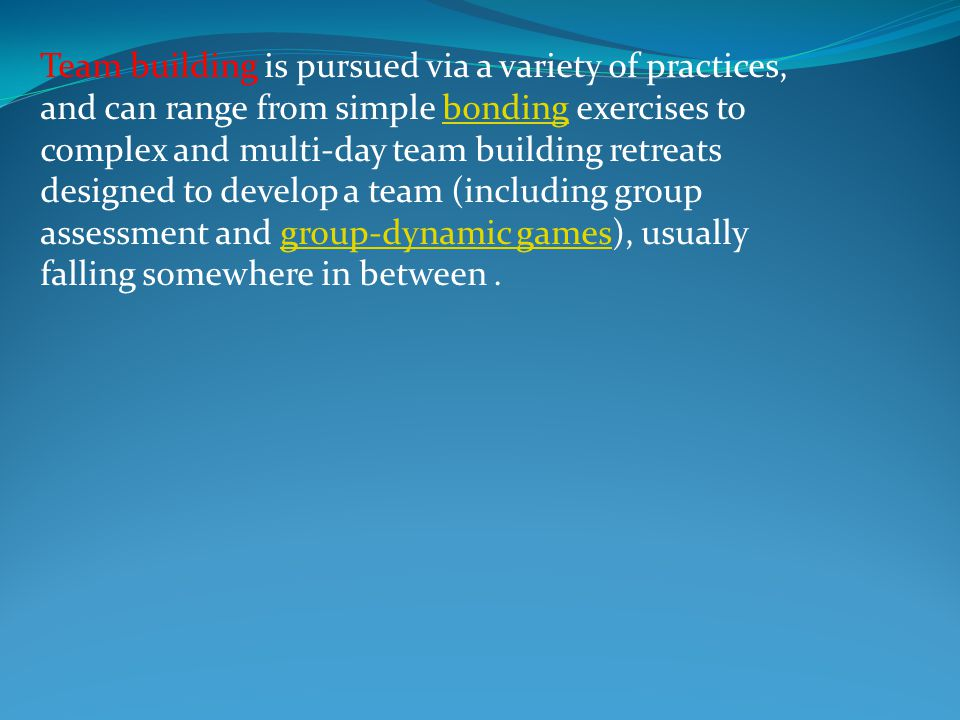Team building is pursued via a variety of practices, and can range from simple bonding exercises to complex and multi-day team building retreats designed to develop a team (including group assessment and group-dynamic games), usually falling somewhere in between .
