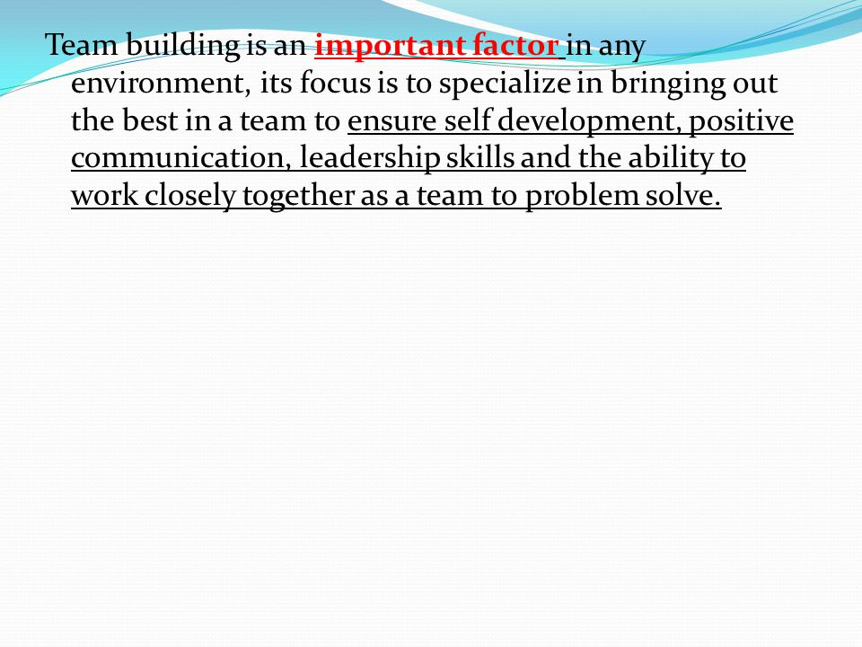 Team building is an important factor in any environment, its focus is to specialize in bringing out the best in a team to ensure self development, positive communication, leadership skills and the ability to work closely together as a team to problem solve.