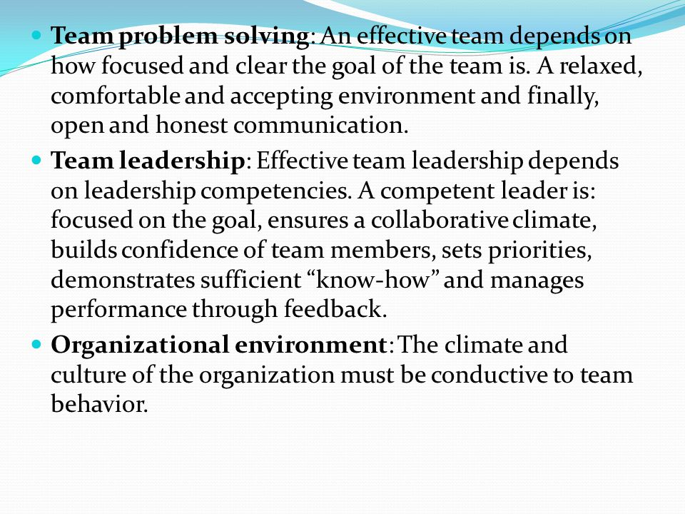Team problem solving: An effective team depends on how focused and clear the goal of the team is. A relaxed, comfortable and accepting environment and finally, open and honest communication.