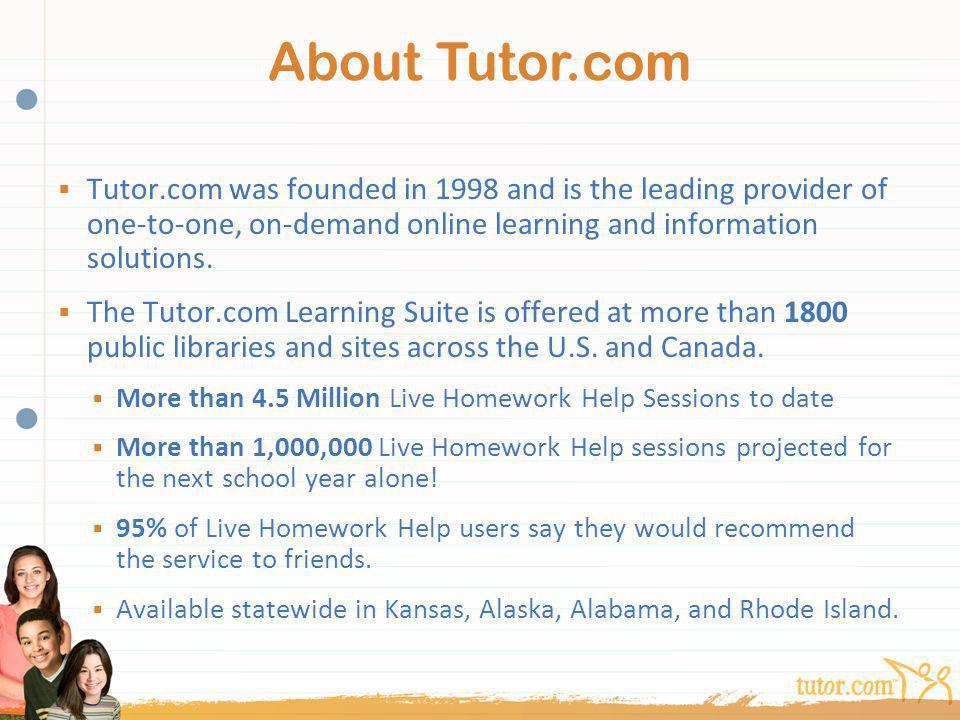 About Tutor.com Tutor.com was founded in 1998 and is the leading provider of one-to-one, on-demand online learning and information solutions.