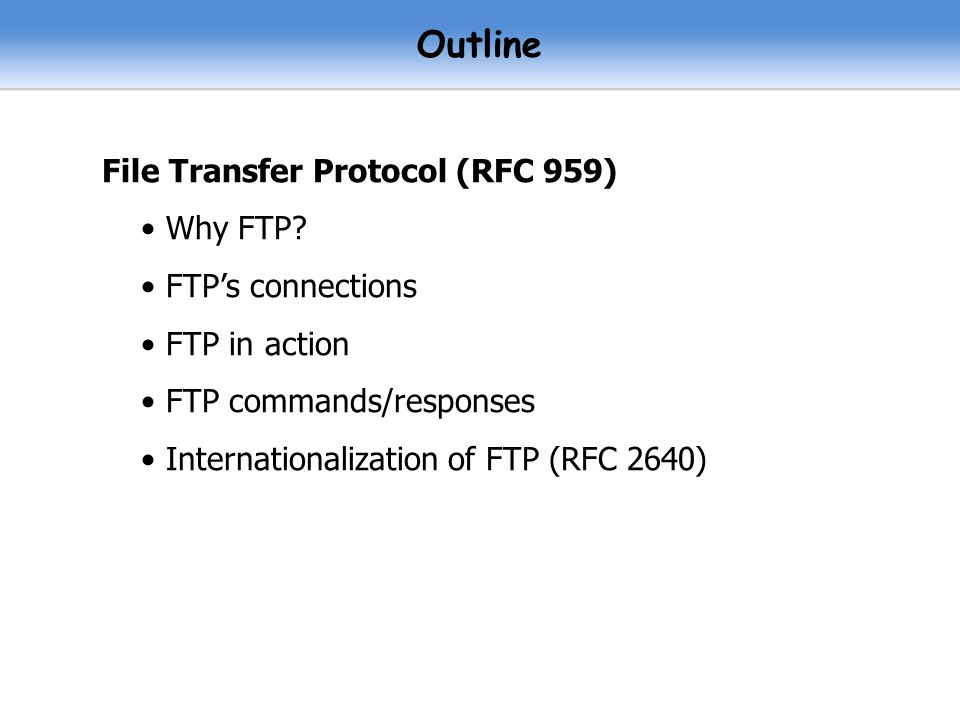 Outline File Transfer Protocol (RFC 959) Why FTP FTP's connections