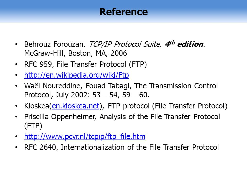 Reference Behrouz Forouzan. TCP/IP Protocol Suite, 4th edition. McGraw-Hill, Boston, MA, RFC 959, File Transfer Protocol (FTP)