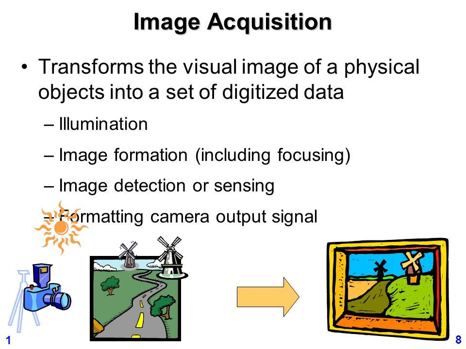 Image Acquisition Transforms the visual image of a physical objects into a set of digitized data. Illumination.